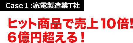 Case1:家電製造業T社 ヒット商品で売上10倍!6億円超える!