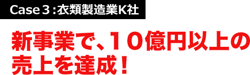 Case3:衣類製造業K社 新事業で、10億円以上の売上を達成!
