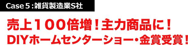 Case5:雑貨製造業S社 売上100倍増!主力商品に!DIYホームセンターショー・金賞受賞!